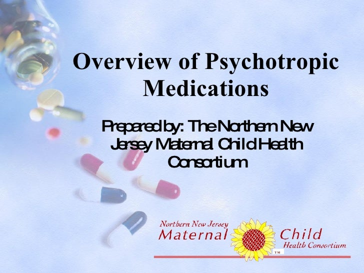 Overview of Psychotropic Medications Prepared by: The Northern New Jersey Maternal Child Health Consortium