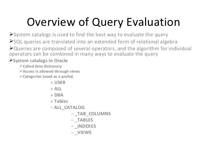 Overview of Query Evaluation <ul><li>System catalogs is used to find the best way to evaluate the query </li></ul><ul><li>...