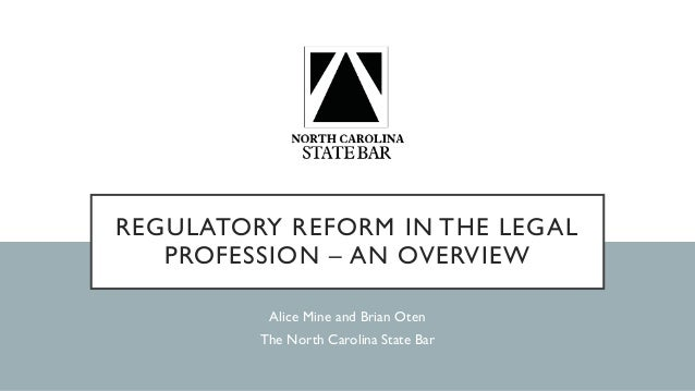 REGULATORY REFORM IN THE LEGAL PROFESSION – AN OVERVIEW Alice Mine and Brian Oten The North Carolina State Bar