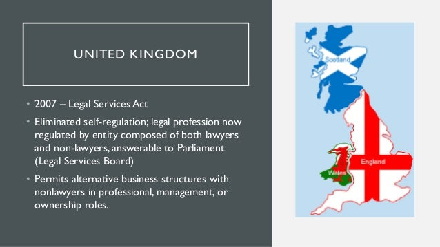 UNITED KINGDOM • 2007 – Legal Services Act • Eliminated self-regulation; legal profession now regulated by entity composed...
