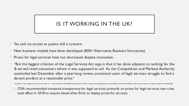 IS IT WORKING IN THE UK? • Yes and no; access to justice still a concern. • New business models have been developed (800+ ...