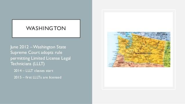 WASHINGTON • June 2012 –Washington State Supreme Court adopts rule permitting Limited License Legal Technicians (LLLT) • 2...