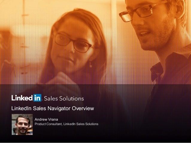 LinkedIn Sales Navigator Overview Andrew Vrana Product Consultant, LinkedIn Sales Solutions