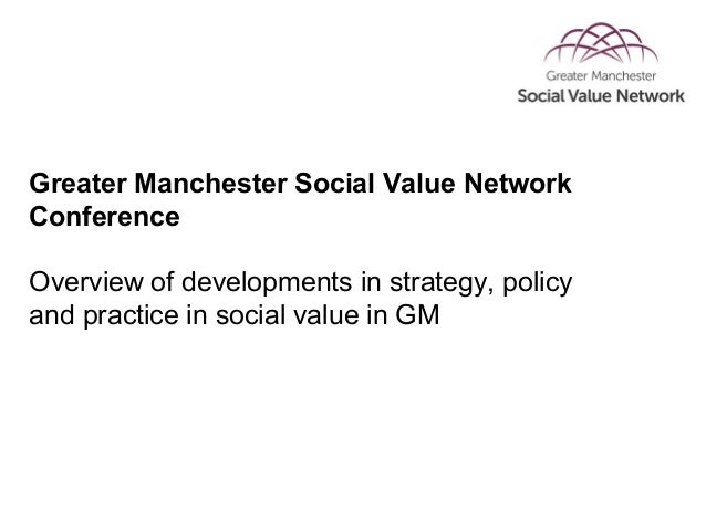 Greater Manchester Social Value Network Conference Overview of developments in strategy, policy and practice in social val...