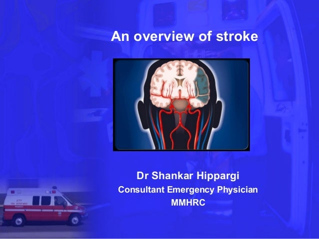 An overview of stroke     Dr Shankar Hippargi Consultant Emergency Physician             MMHRC