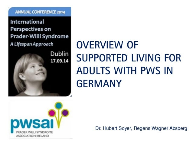 OVERVIEW OF SUPPORTED LIVING FOR ADULTS WITH PWS IN GERMANY  Dr. Hubert Soyer, Regens Wagner Absberg