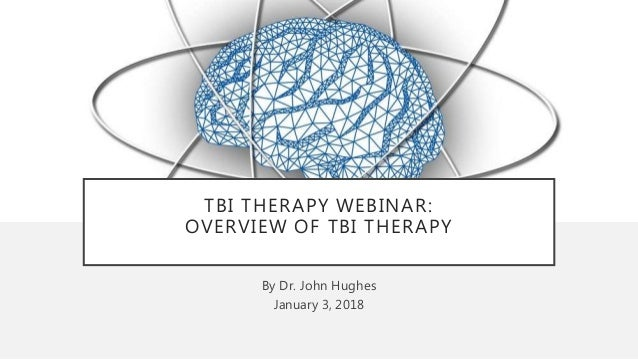 TBI THERAPY WEBINAR: OVERVIEW OF TBI THERAPY By Dr. John Hughes January 3, 2018