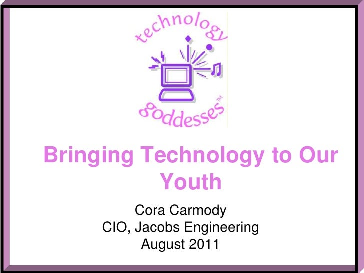 Bringing Technology to Our Youth<br />Cora Carmody<br />CIO, Jacobs Engineering<br />August 2011<br />