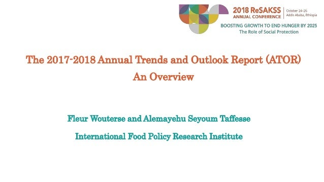 The 2017-2018 Annual Trends and Outlook Report (ATOR) An Overview Fleur Wouterse and Alemayehu Seyoum Taffesse Internation...
