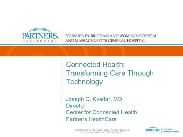 Connected Health: Transforming Care Through Technology Joseph C. Kvedar, MD Director Center for Connected Health Partners ...