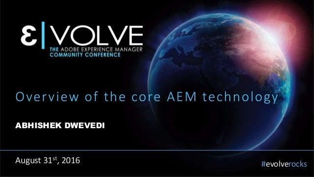 #evolverocks Overview of the core AEM technology ABHISHEK DWEVEDI August 31st, 2016