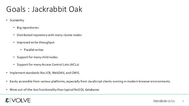 #evolverocks 6 Goals : Jackrabbit Oak • Scalability • Big repositories • Distributed repository with many cluster nodes • ...