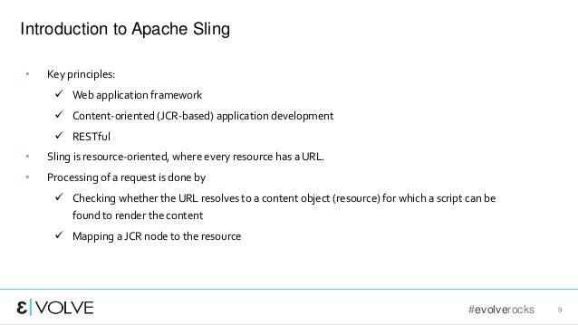 #evolverocks 9 Introduction to Apache Sling • Key principles:  Web application framework  Content-oriented (JCR-based) a...