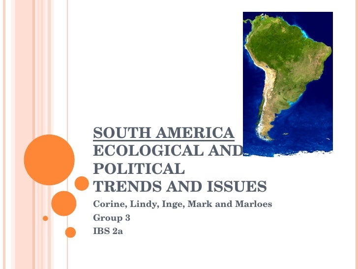 SOUTH AMERICA ECOLOGICAL AND POLITICAL TRENDS AND ISSUES Corine, Lindy, Inge, Mark and Marloes Group 3 IBS 2a
