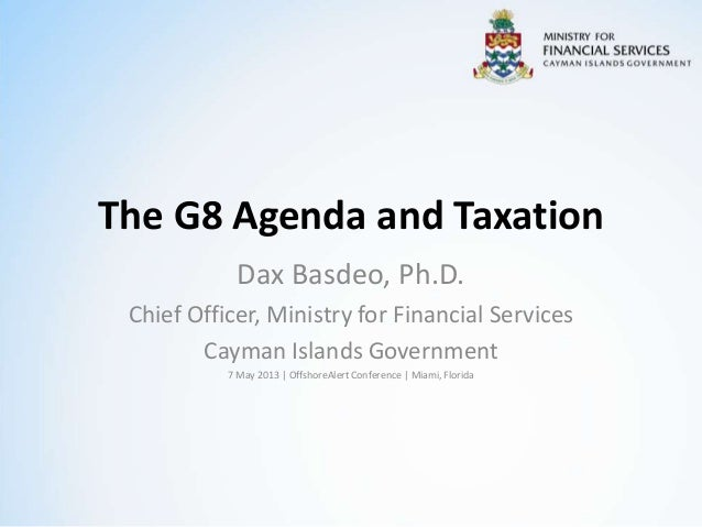 The G8 Agenda and TaxationDax Basdeo, Ph.D.Chief Officer, Ministry for Financial ServicesCayman Islands Government7 May 20...