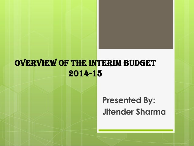 OVERVIEW OF THE INTERIM BUDGET 2014-15 Presented By: Jitender Sharma