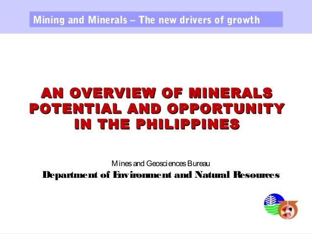 AN OVERVIEW OF MINERALSAN OVERVIEW OF MINERALS POTENTIAL AND OPPORTUNITYPOTENTIAL AND OPPORTUNITY IN THE PHILIPPINESIN THE...