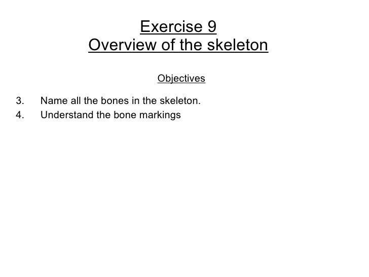 Exercise 9                Overview of the skeleton                               Objectives  3.   Name all the bones in th...