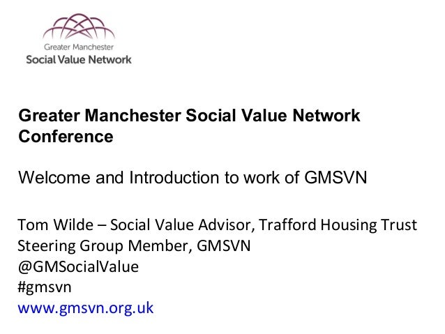 Tom Wilde – Social Value Advisor, Trafford Housing Trust Steering Group Member, GMSVN @GMSocialValue #gmsvn www.gmsvn.org....