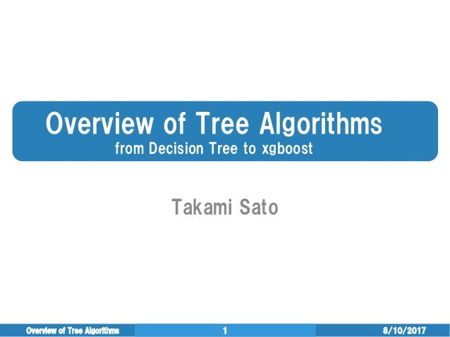 Overview of Tree Algorithms from Decision Tree to xgboost Takami Sato 8/10/2017Overview of Tree Algorithms 1