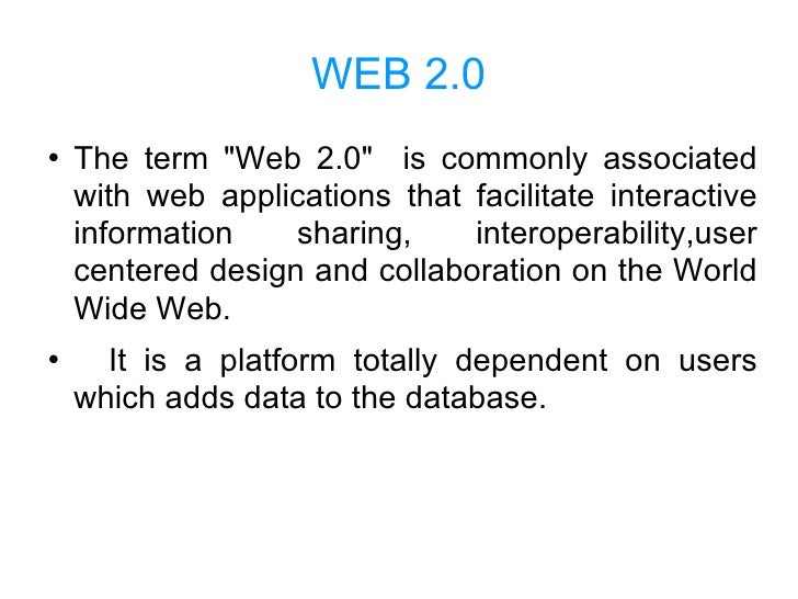 "WEB 2.0 <ul><li>The term ""Web 2.0""  is commonly associated with web applications that facilitate interactive inf..."