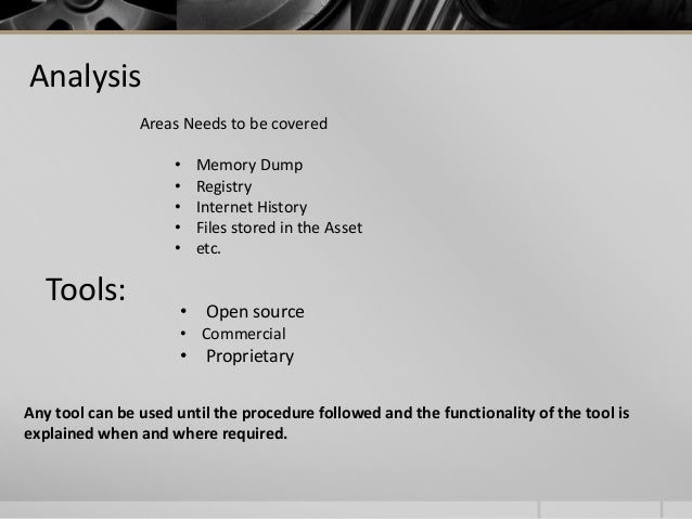 Analysis Areas Needs to be covered • Memory Dump • Registry • Internet History • Files stored in the Asset • etc. Tools: A...