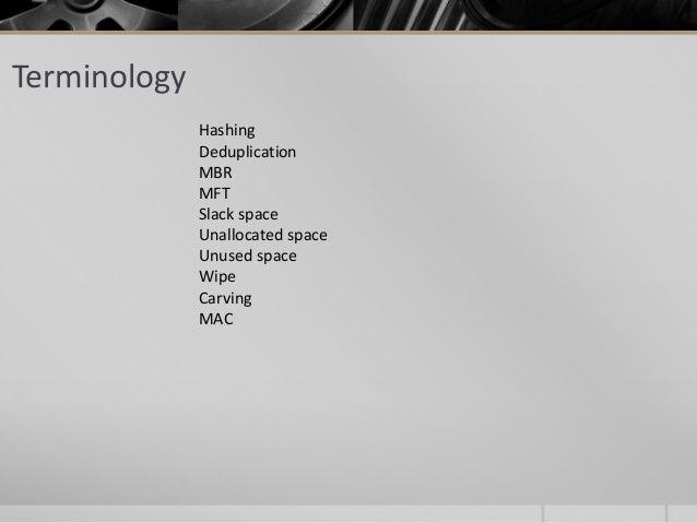 Terminology Hashing Deduplication MBR MFT Slack space Unallocated space Unused space Wipe Carving MAC