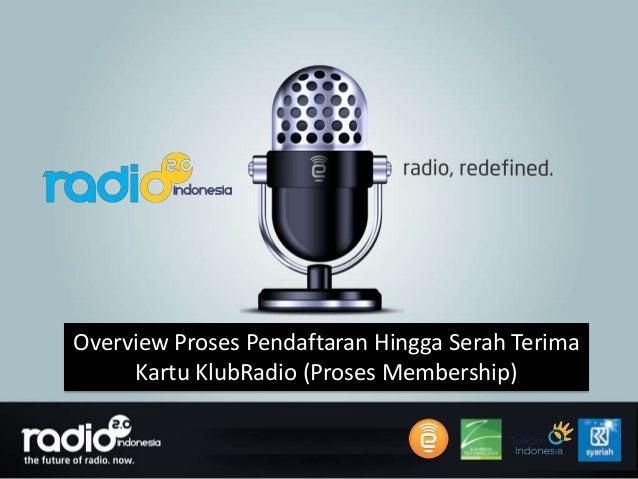 Overview Proses Pendaftaran Hingga Serah Terima     Kartu KlubRadio (Proses Membership)