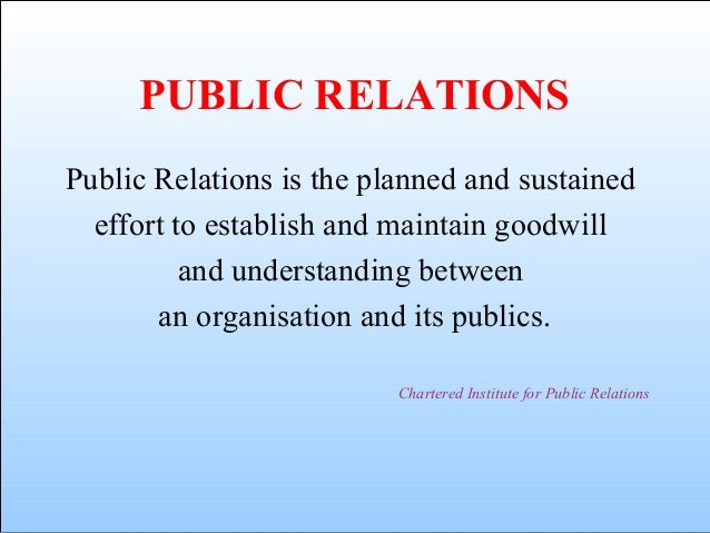 PUBLIC RELATIONS Public Relations is the planned and sustained effort to establish and maintain goodwill and understanding...