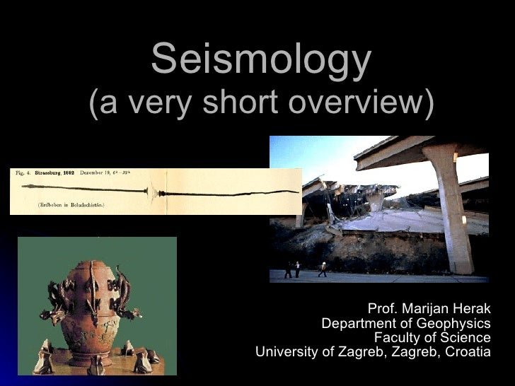 Seismology (a very short overview) Prof. Marijan Herak Department of Geophysics Faculty of Science University of Zagreb, Z...