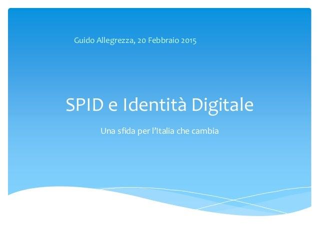 SPID e Identità Digitale Una sfida per l'Italia che cambia Guido Allegrezza, 20 Febbraio 2015