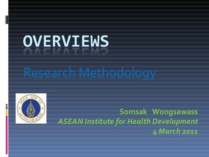 Research Methodology Somsak  Wongsawass ASEAN Institute for Health Development 4 March 2011
