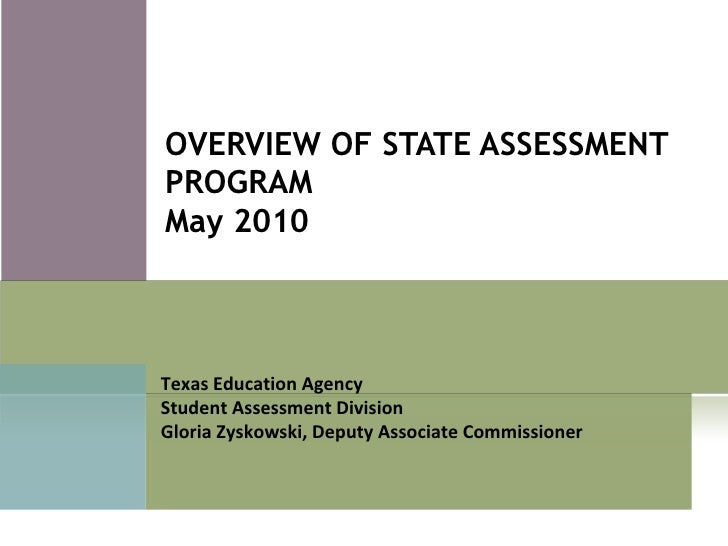 OVERVIEW OF STATE ASSESSMENT PROGRAM May 2010 Texas Education Agency Student Assessment Division Gloria Zyskowski, Deputy ...