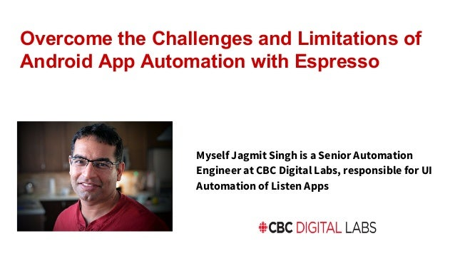 Overcome the Challenges and Limitations of Android App Automation with Espresso Myself Jagmit Singh is a Senior Automation...