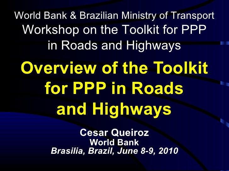 Overview of the Toolkit for PPP in Roads and Highways <ul><li>C e sar Queiroz </li></ul><ul><li>World Bank </li></ul><ul><...
