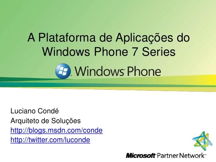 A Plataforma de Aplicações do Windows Phone 7 Series<br />Luciano Condé <br />Arquiteto de Soluções<br />http://blogs.msdn...