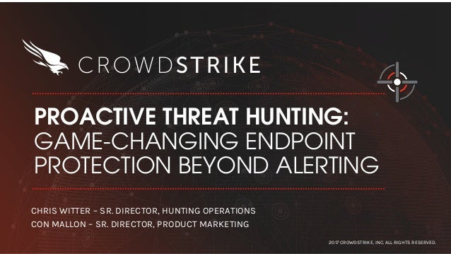PROACTIVE THREAT HUNTING: GAME-CHANGING ENDPOINT PROTECTION BEYOND ALERTING 2017 CROWDSTRIKE, INC. ALL RIGHTS RESERVED. CH...