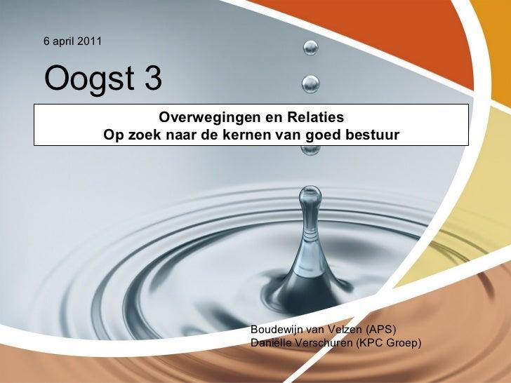 6 april 2011Oogst 3                      Overwegingen en Relaties               Op zoek naar de kernen van goed bestuur   ...