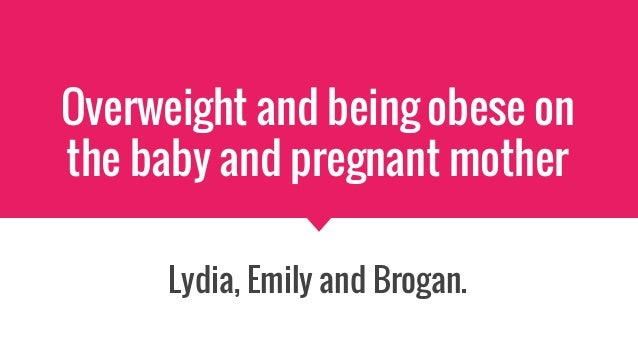 Overweight and being obese on the baby and pregnant mother Lydia, Emily and Brogan.