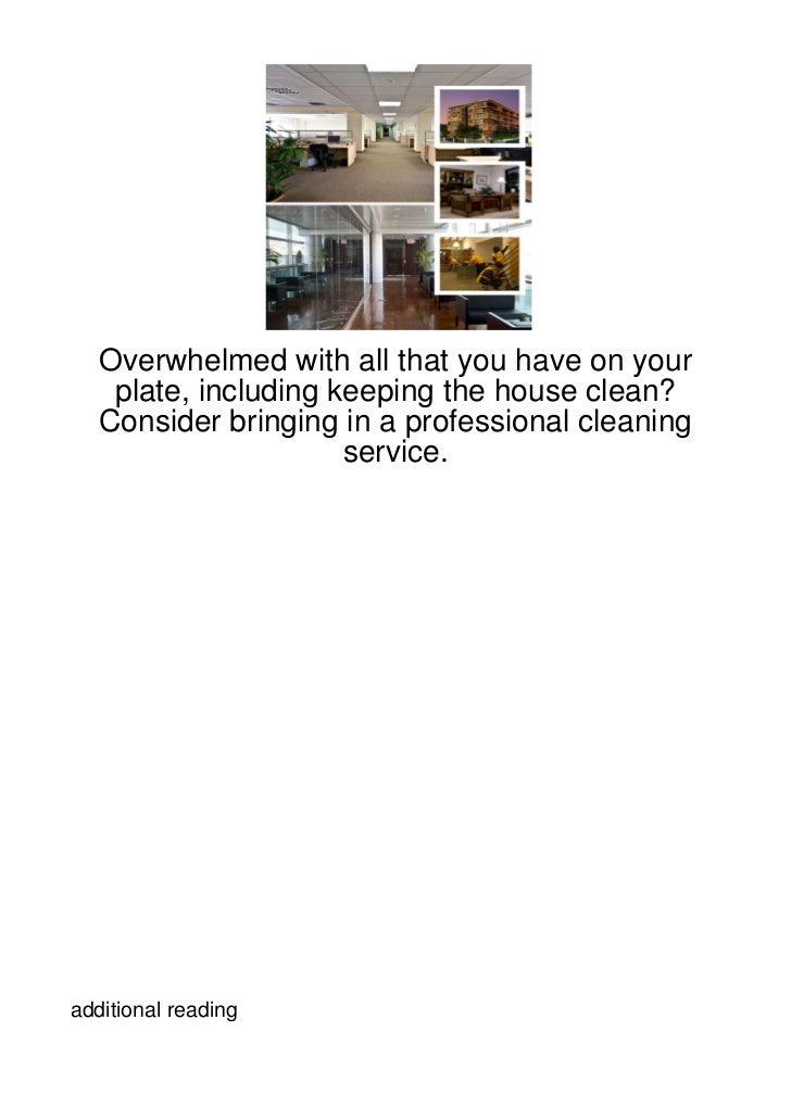 Overwhelmed with all that you have on your    plate, including keeping the house clean?   Consider bringing in a professio...