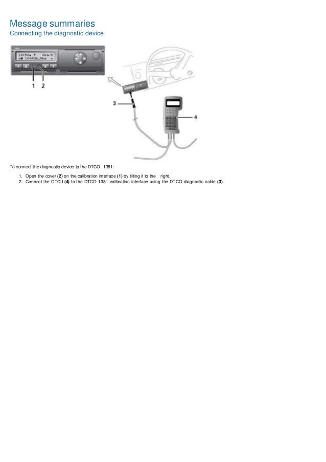 Message summaries Connecting the diagnostic device To connect the diagnostic device to the DTCO 1381: 1. Open the cover (2...