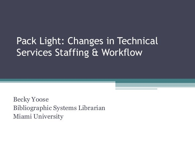 Pack Light: Changes in Technical Services Staffing & Workflow Becky Yoose Bibliographic Systems Librarian Miami University