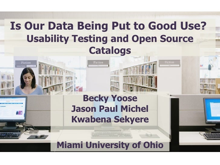 Is Our Data Being Put to Good Use? Usability Testing and Open Source Catalogs Becky Yoose Jason Paul Michel Kwabena Sekye...