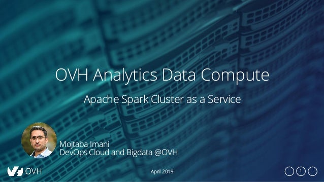 1 OVH Analytics Data Compute April 2019 Apache Spark Cluster as a Service Mojtaba Imani DevOps Cloud and Bigdata @OVH
