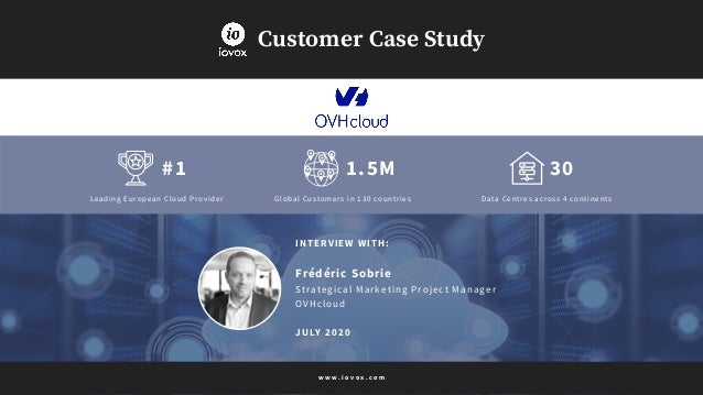 30 Customer Case Study INTERVIEW WITH: Frédéric Sobrie Strategical Marketing Project Manager OVHcloud JULY 2020 #1 Leading...