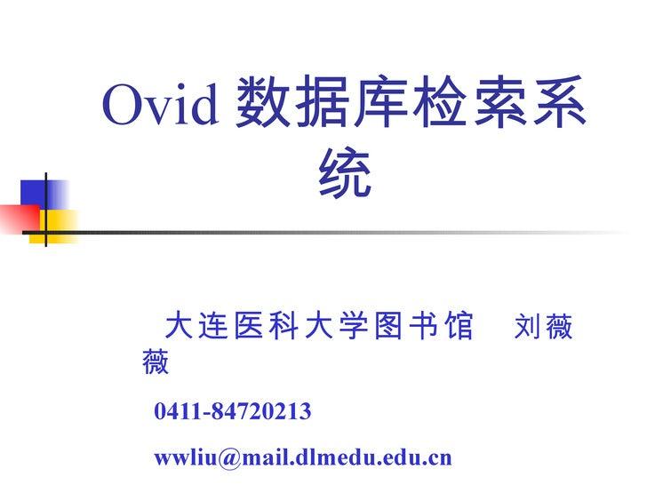 Ovid 数据库检索系      统 大连医科大学图书馆                  刘薇薇 0411-84720213 wwliu@mail.dlmedu.edu.cn