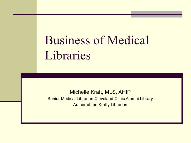Business of Medical Libraries Michelle Kraft, MLS, AHIP Senior Medical Librarian Cleveland Clinic Alumni Library Author of...
