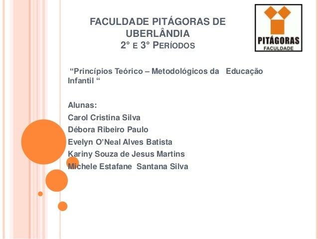 """FACULDADE PITÁGORAS DE UBERLÂNDIA 2° E 3° PERÍODOS """"Princípios Teórico – Metodológicos da Educação Infantil """" Alunas: Caro..."""