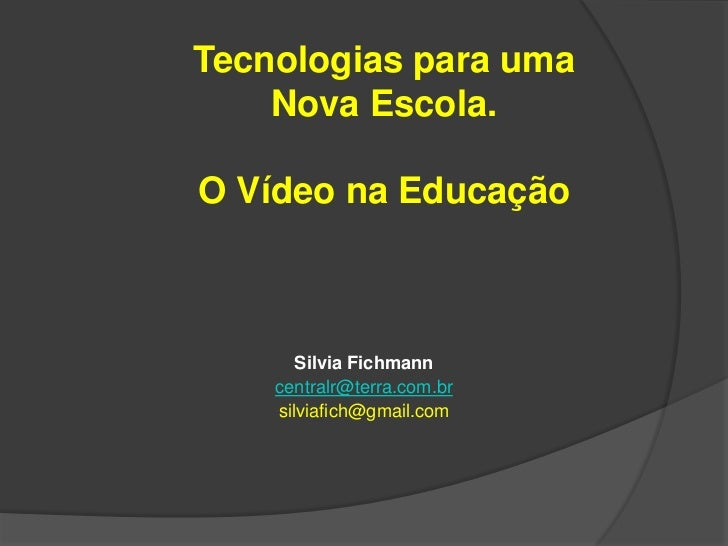 Tecnologias para uma    Nova Escola.O Vídeo na Educação       Silvia Fichmann    centralr@terra.com.br    silviafich@gmail...