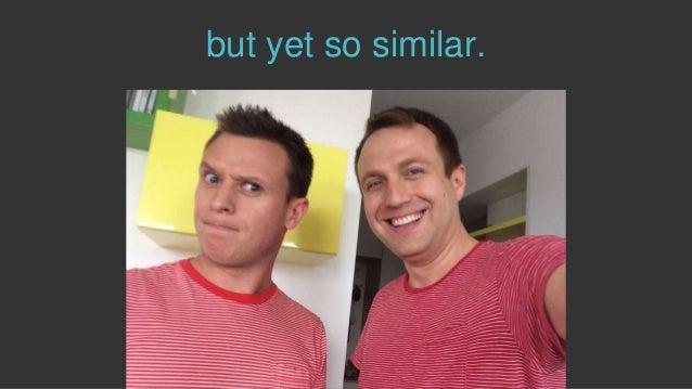 but yet so similar.